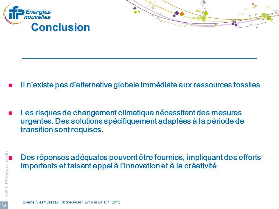 © 2011 - IFP Energies nouvelles 24eme Cleantuesday Rhône-Alpes: Lyon le 24 avril 2012 18 Conclusion Conclusion Il n'existe pas d'alternative globale i