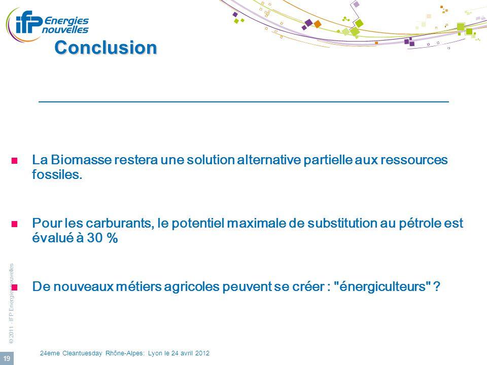© 2011 - IFP Energies nouvelles 24eme Cleantuesday Rhône-Alpes: Lyon le 24 avril 2012 19 Conclusion Conclusion La Biomasse restera une solution altern