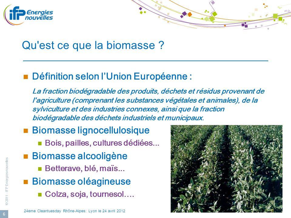 © 2011 - IFP Energies nouvelles 24eme Cleantuesday Rhône-Alpes: Lyon le 24 avril 2012 17 Verrous prioritaires identifiés et intentions de programmes R&D Outils communs dévaluation des filières : 1/ Mobilisation de la ressource 2/ Evaluation technico-économique et environnementale des filières Verrous technico-scientifiques des filières : 3/Adaptation biomasse aux procédés de conversion 4/Déstructuration de la biomasse et développement des biotechnologies blanches pour les biocarburants de 2 e génération 5/ Développement de procédés de culture / récolte / extraction à coût réduit pour les biocarburants de 3 e génération (algues).