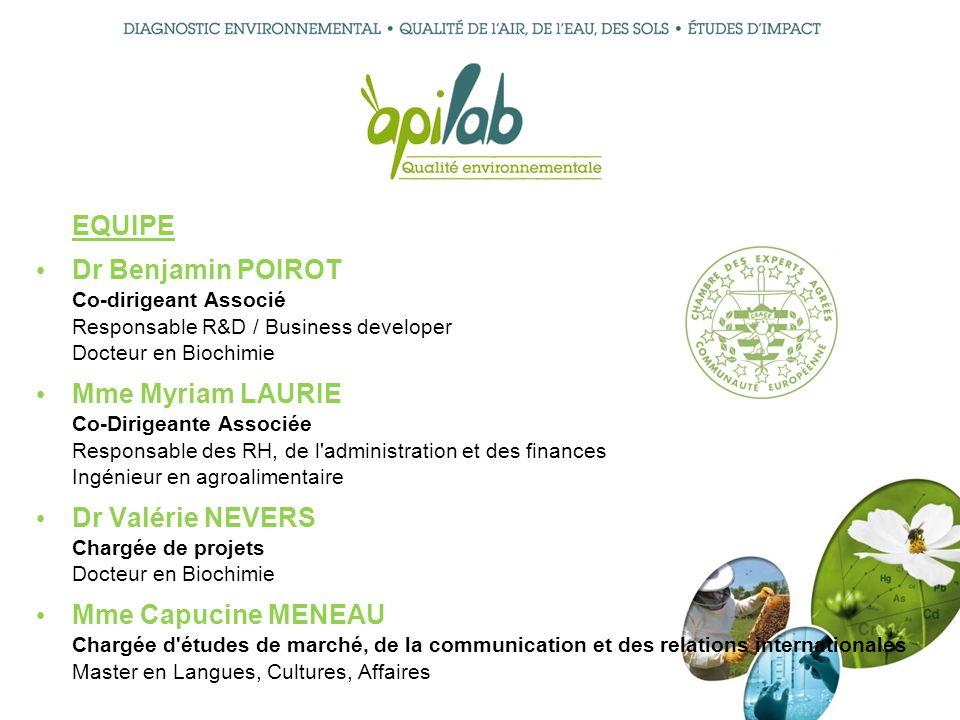 EQUIPE Dr Benjamin POIROT Co-dirigeant Associé Responsable R&D / Business developer Docteur en Biochimie Mme Myriam LAURIE Co-Dirigeante Associée Resp