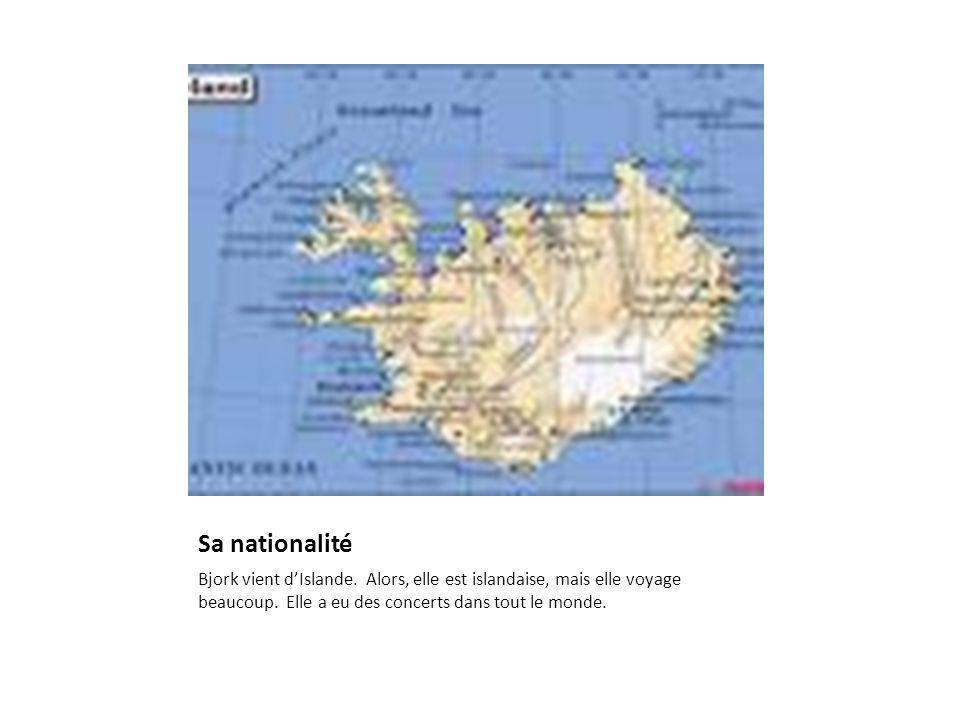 Sa nationalité Bjork vient dIslande.Alors, elle est islandaise, mais elle voyage beaucoup.