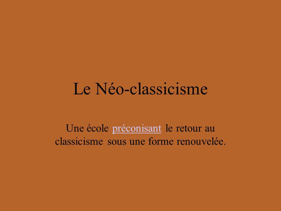 Le Néo-classicisme Une école préconisant le retour au classicisme sous une forme renouvelée.préconisant