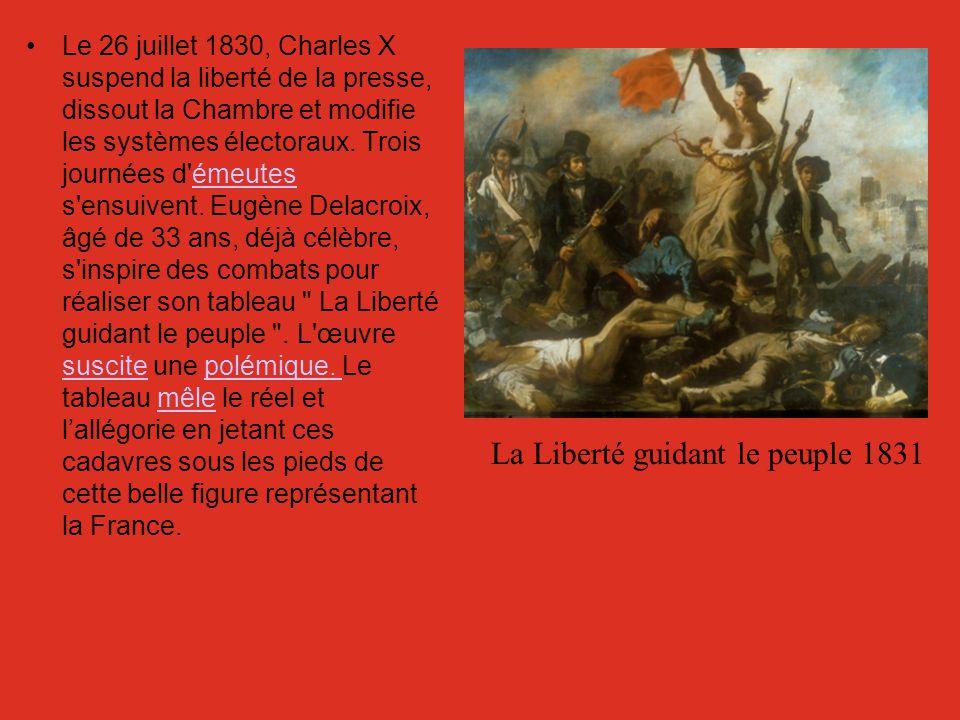 La Liberté guidant le peuple 1831 Le 26 juillet 1830, Charles X suspend la liberté de la presse, dissout la Chambre et modifie les systèmes électoraux
