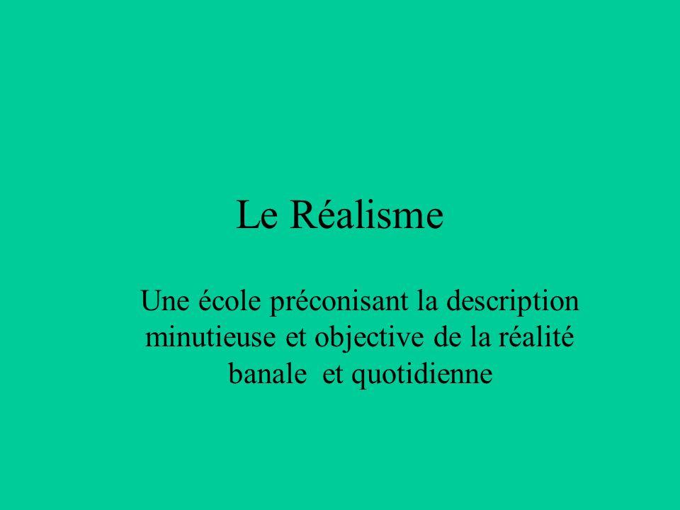 Le Réalisme Une école préconisant la description minutieuse et objective de la réalité banale et quotidienne