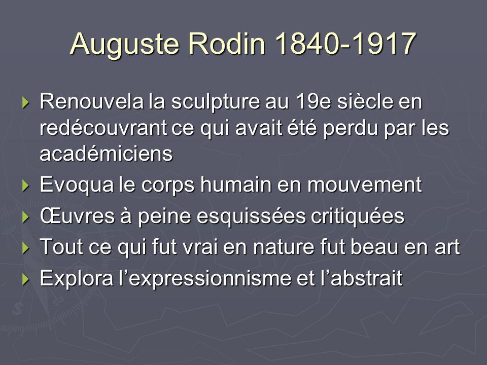 Auguste Rodin 1840-1917 Renouvela la sculpture au 19e siècle en redécouvrant ce qui avait été perdu par les académiciens Renouvela la sculpture au 19e siècle en redécouvrant ce qui avait été perdu par les académiciens Evoqua le corps humain en mouvement Evoqua le corps humain en mouvement Œuvres à peine esquissées critiquées Œuvres à peine esquissées critiquées Tout ce qui fut vrai en nature fut beau en art Tout ce qui fut vrai en nature fut beau en art Explora lexpressionnisme et labstrait Explora lexpressionnisme et labstrait