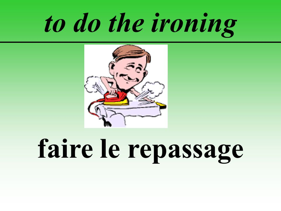 to do the ironing faire le repassage