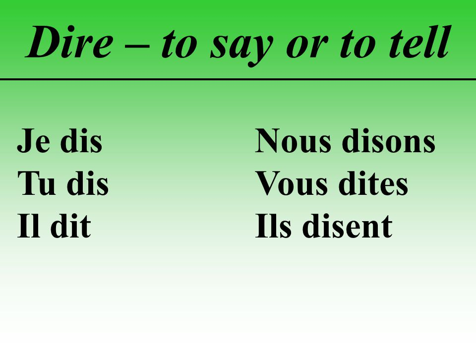Dire – to say or to tell Je disNous disons Tu disVous dites Il ditIls disent