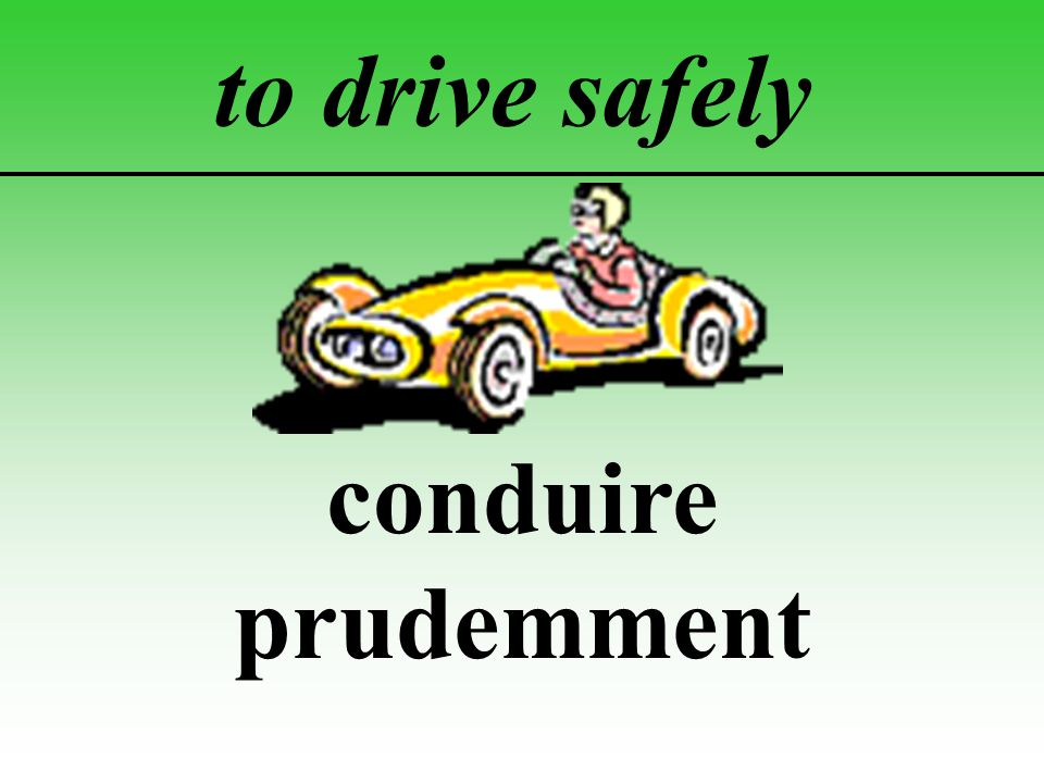 to drive safely conduire prudemment