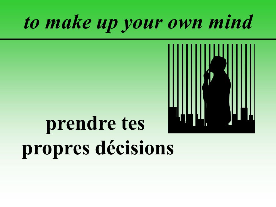 to make up your own mind prendre tes propres décisions
