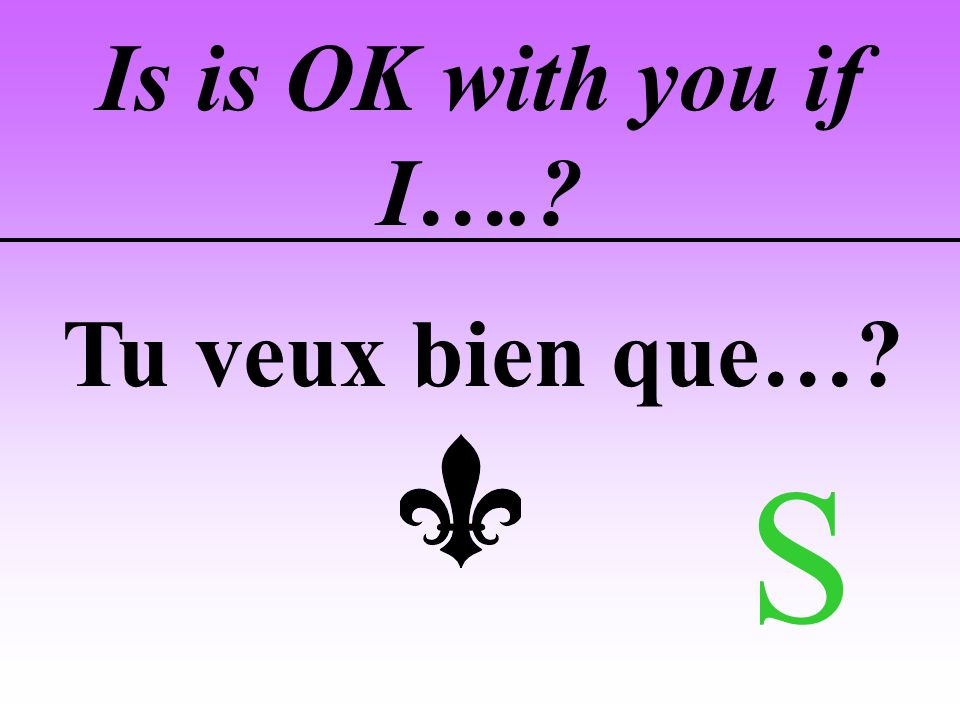 Is is OK with you if I….? Tu veux bien que…? S