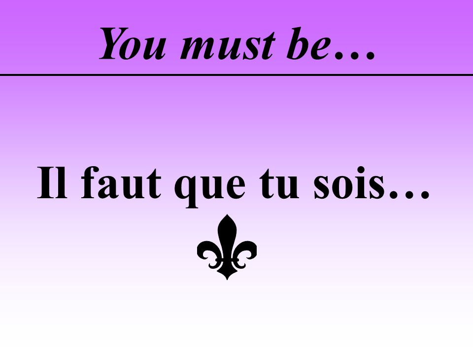 You must be… Il faut que tu sois…