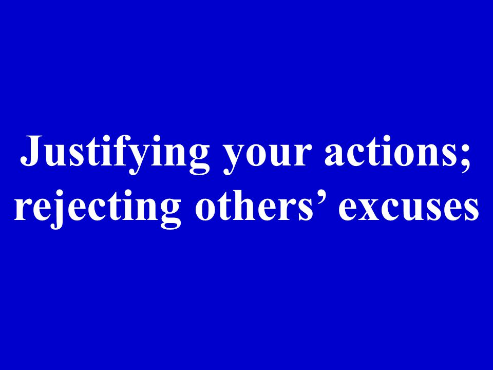 Justifying your actions; rejecting others excuses