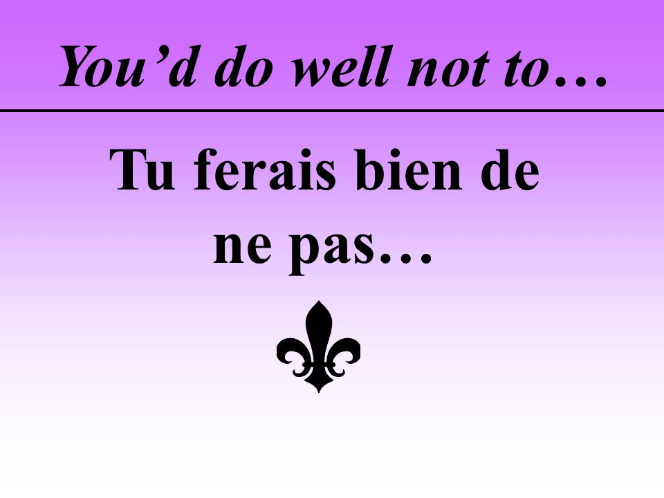 Youd do well not to… Tu ferais bien de ne pas…