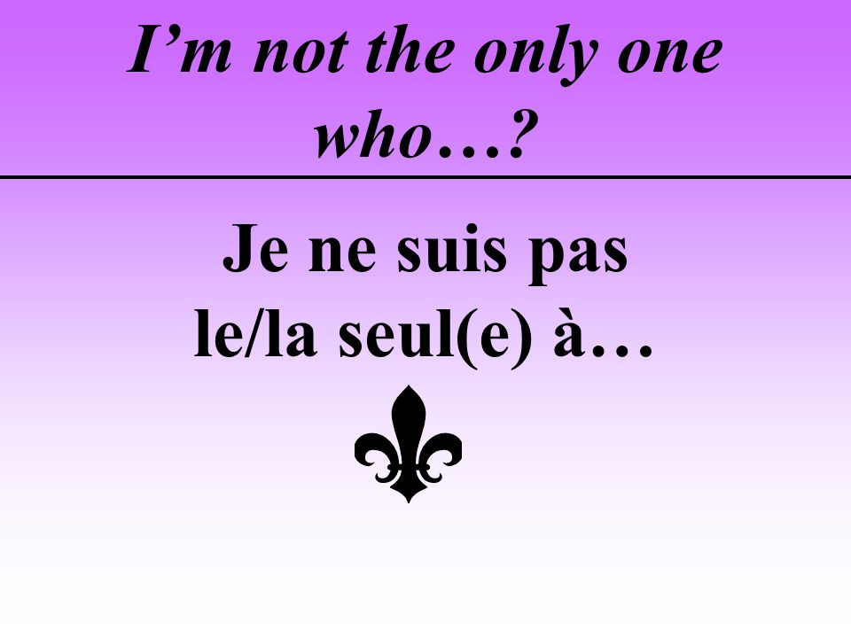 Im not the only one who…? Je ne suis pas le/la seul(e) à…
