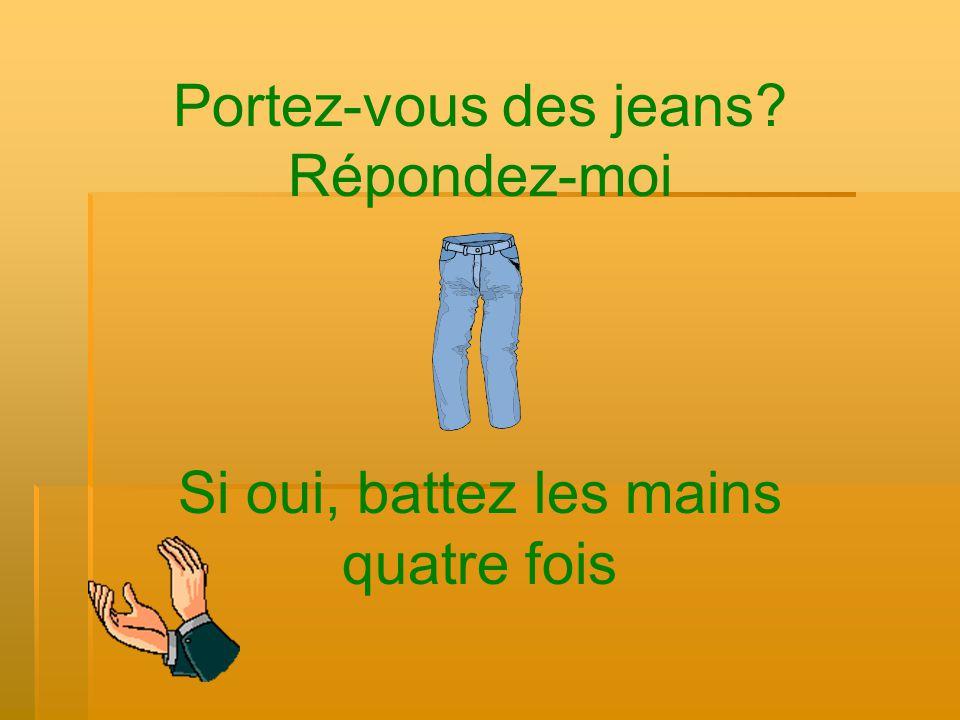 Portez-vous des jeans? Répondez-moi Si oui, battez les mains quatre fois
