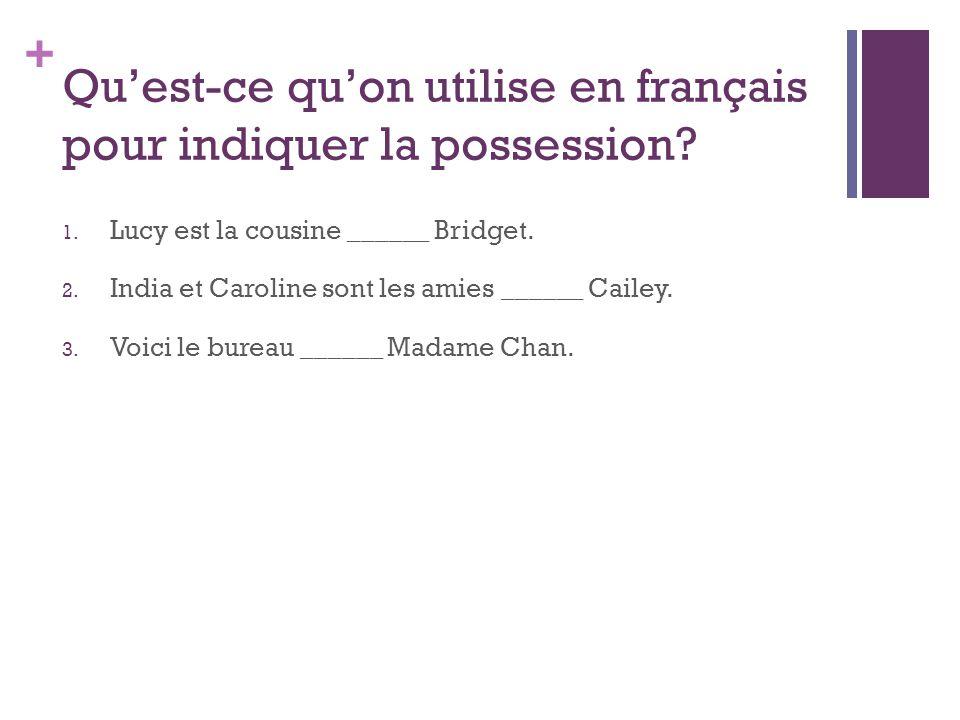 + Quest-ce quon utilise en français pour indiquer la possession? 1. Lucy est la cousine ______ Bridget. 2. India et Caroline sont les amies ______ Cai