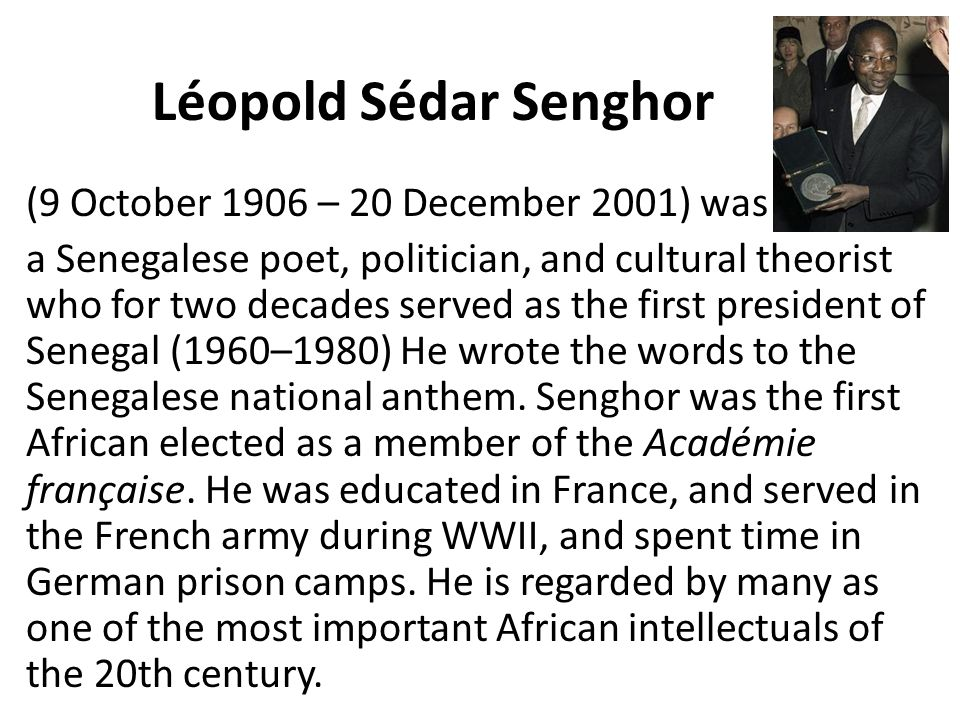 Léopold Sédar Senghor (9 October 1906 – 20 December 2001) was a Senegalese poet, politician, and cultural theorist who for two decades served as the f