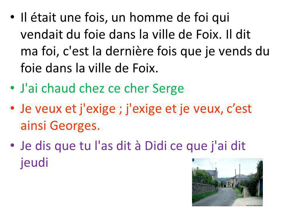 Il était une fois, un homme de foi qui vendait du foie dans la ville de Foix. Il dit ma foi, c'est la dernière fois que je vends du foie dans la ville