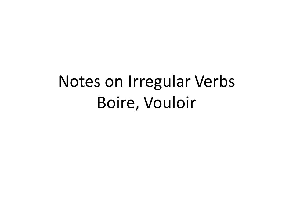 Notes on Irregular Verbs Boire, Vouloir