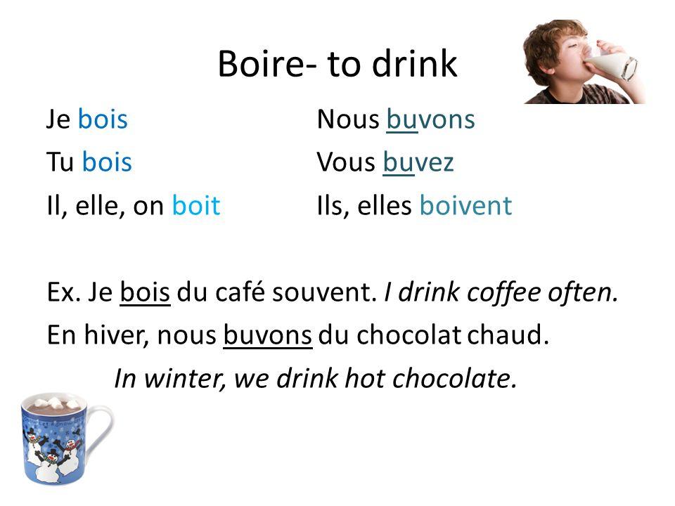 Boire- to drink Je boisNous buvons Tu boisVous buvez Il, elle, on boitIls, elles boivent Ex.