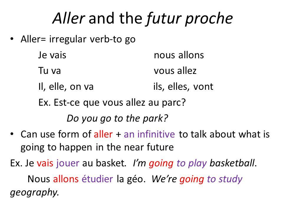 Aller and the futur proche Aller= irregular verb-to go Je vais nous allons Tu va vous allez Il, elle, on va ils, elles, vont Ex. Est-ce que vous allez