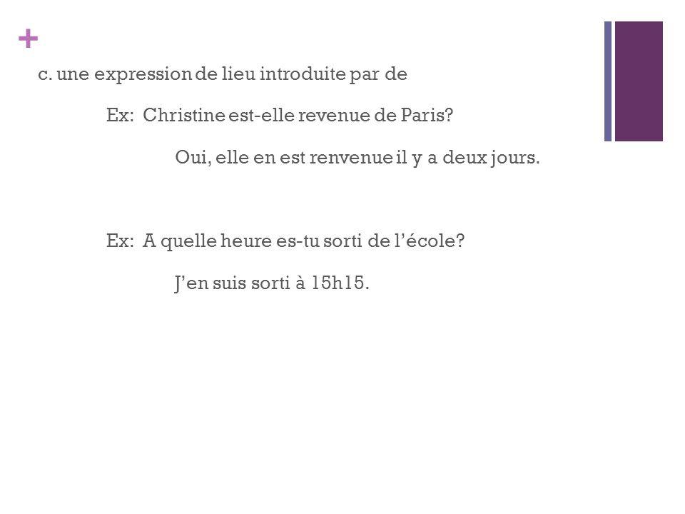 + c. une expression de lieu introduite par de Ex: Christine est-elle revenue de Paris? Oui, elle en est renvenue il y a deux jours. Ex: A quelle heure