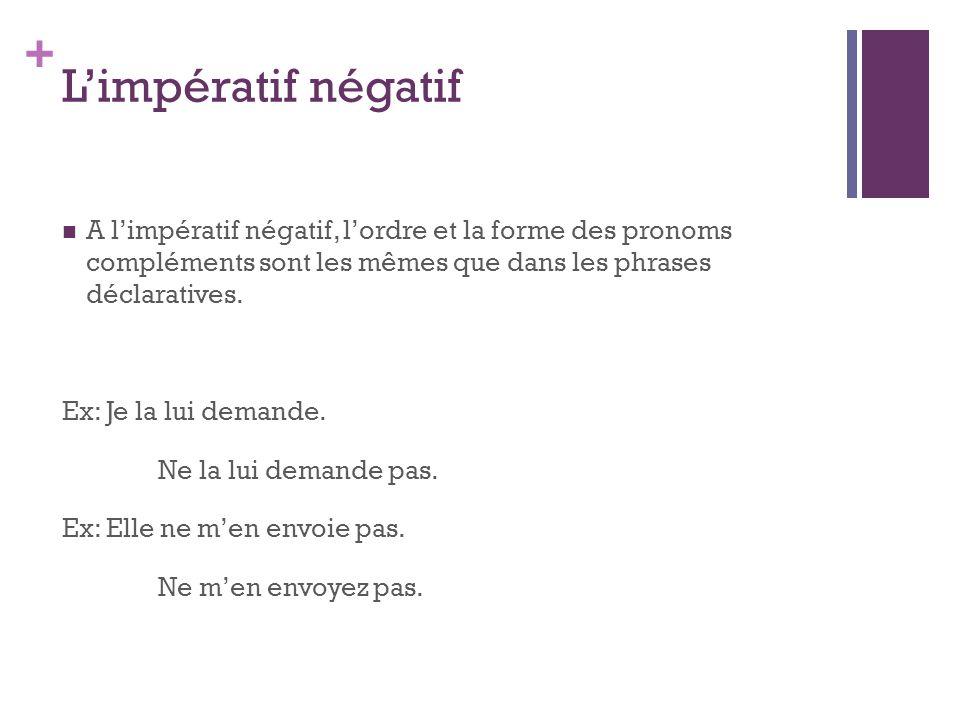 + Limpératif négatif A limpératif négatif, lordre et la forme des pronoms compléments sont les mêmes que dans les phrases déclaratives. Ex: Je la lui