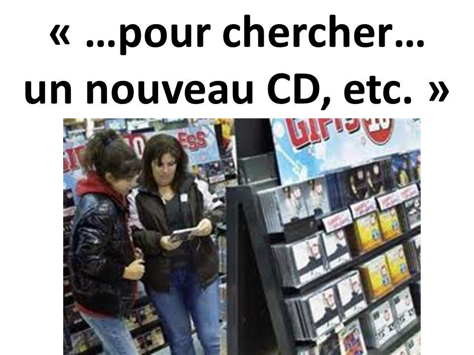 « …pour chercher… un nouveau CD, etc. »