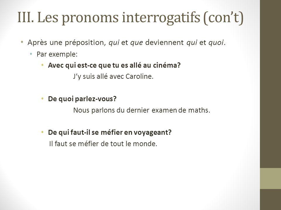 III. Les pronoms interrogatifs (cont) Après une préposition, qui et que deviennent qui et quoi. Par exemple: Avec qui est-ce que tu es allé au cinéma?