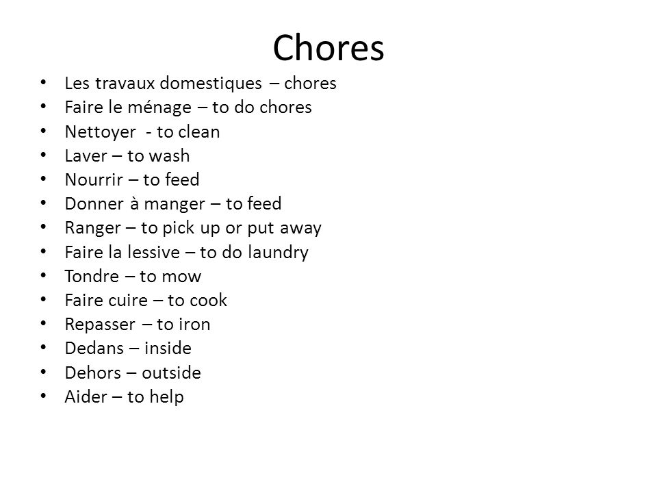 Chores Les travaux domestiques – chores Faire le ménage – to do chores Nettoyer - to clean Laver – to wash Nourrir – to feed Donner à manger – to feed Ranger – to pick up or put away Faire la lessive – to do laundry Tondre – to mow Faire cuire – to cook Repasser – to iron Dedans – inside Dehors – outside Aider – to help