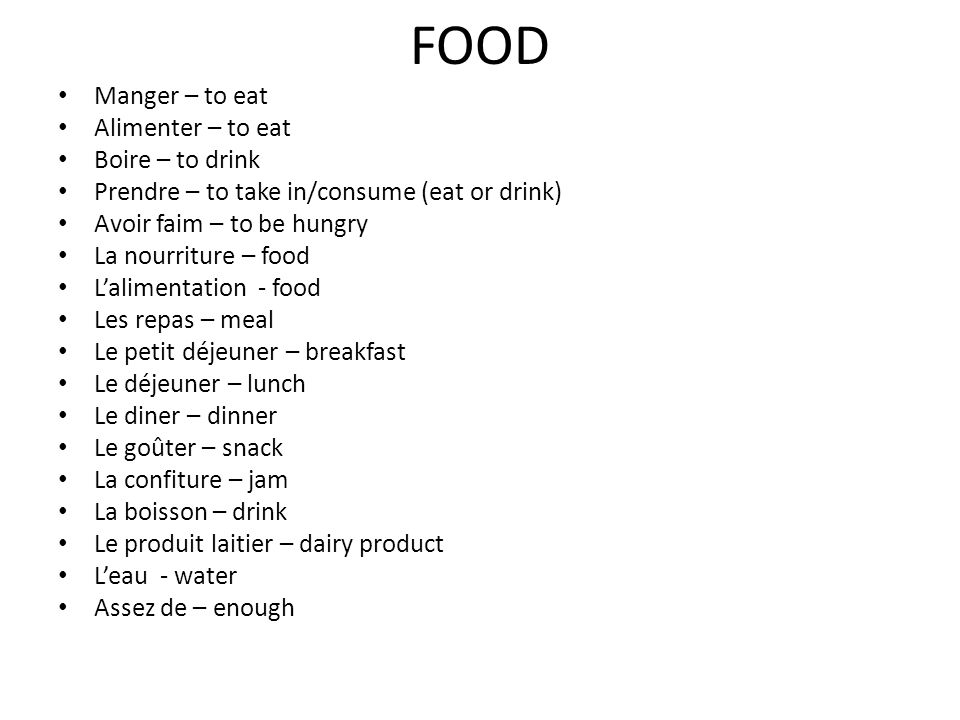 FOOD Manger – to eat Alimenter – to eat Boire – to drink Prendre – to take in/consume (eat or drink) Avoir faim – to be hungry La nourriture – food La