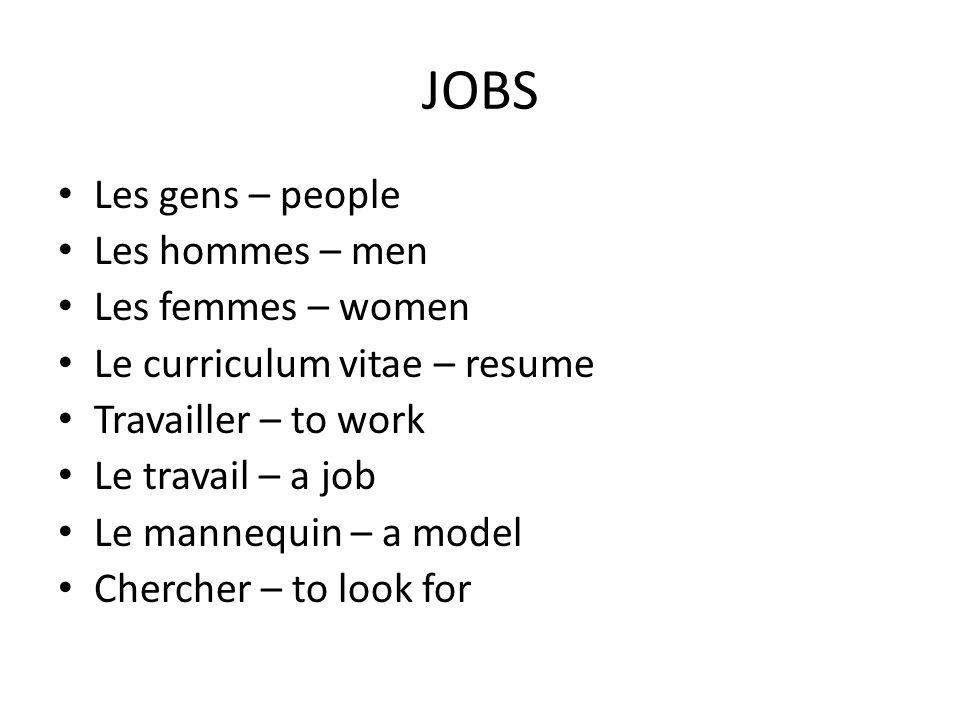 JOBS Les gens – people Les hommes – men Les femmes – women Le curriculum vitae – resume Travailler – to work Le travail – a job Le mannequin – a model Chercher – to look for