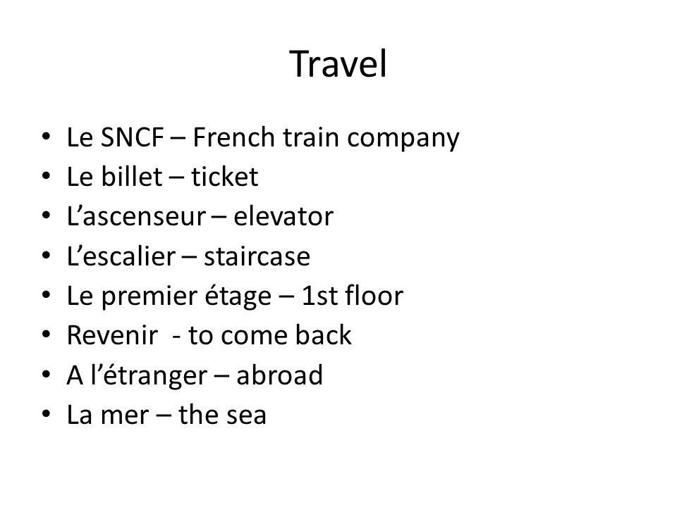 Travel Le SNCF – French train company Le billet – ticket Lascenseur – elevator Lescalier – staircase Le premier étage – 1st floor Revenir - to come back A létranger – abroad La mer – the sea