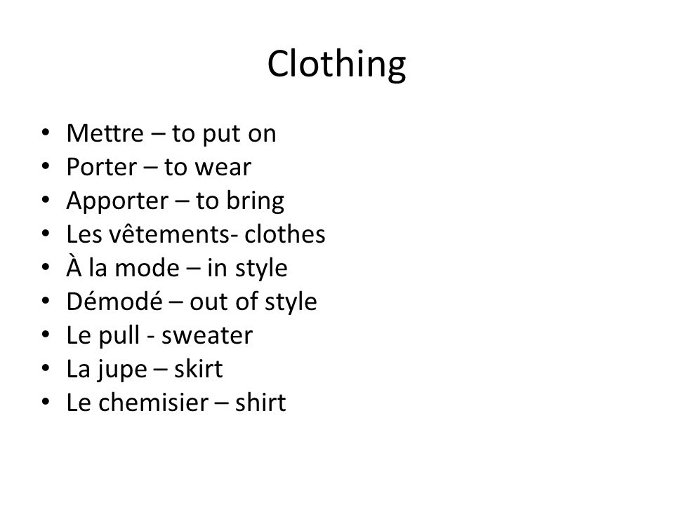Clothing Mettre – to put on Porter – to wear Apporter – to bring Les vêtements- clothes À la mode – in style Démodé – out of style Le pull - sweater La jupe – skirt Le chemisier – shirt