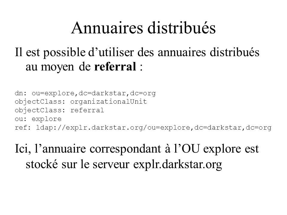 Annuaires distribués Il est possible dutiliser des annuaires distribués au moyen de referral : dn: ou=explore,dc=darkstar,dc=org objectClass: organiza