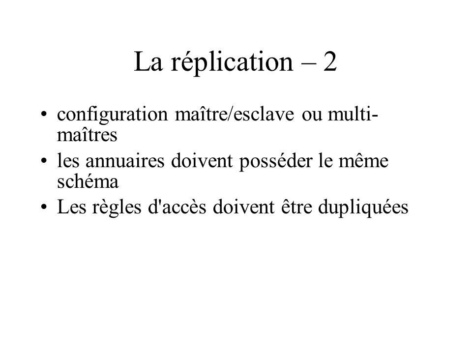 La réplication – 2 configuration maître/esclave ou multi- maîtres les annuaires doivent posséder le même schéma Les règles d'accès doivent être dupliq