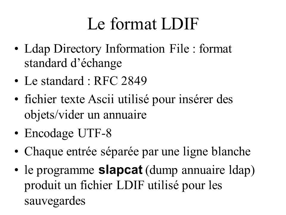 Le format LDIF Ldap Directory Information File : format standard déchange Le standard : RFC 2849 fichier texte Ascii utilisé pour insérer des objets/v