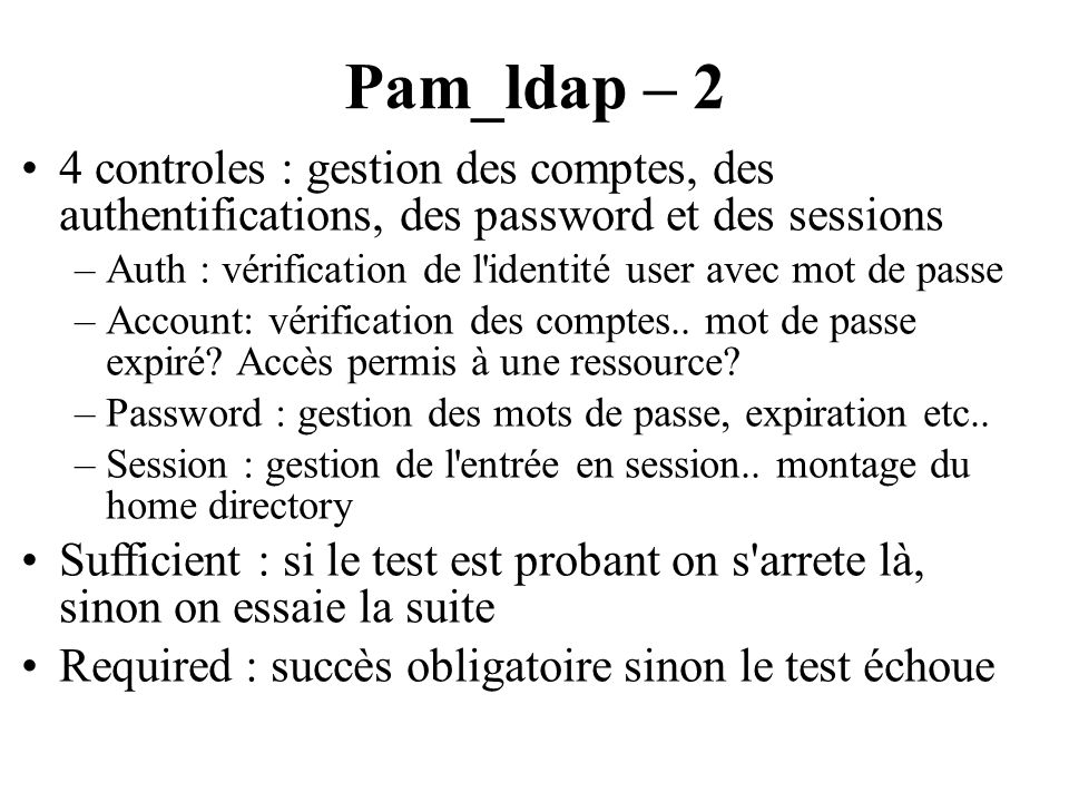 Pam_ldap – 2 4 controles : gestion des comptes, des authentifications, des password et des sessions –Auth : vérification de l'identité user avec mot d