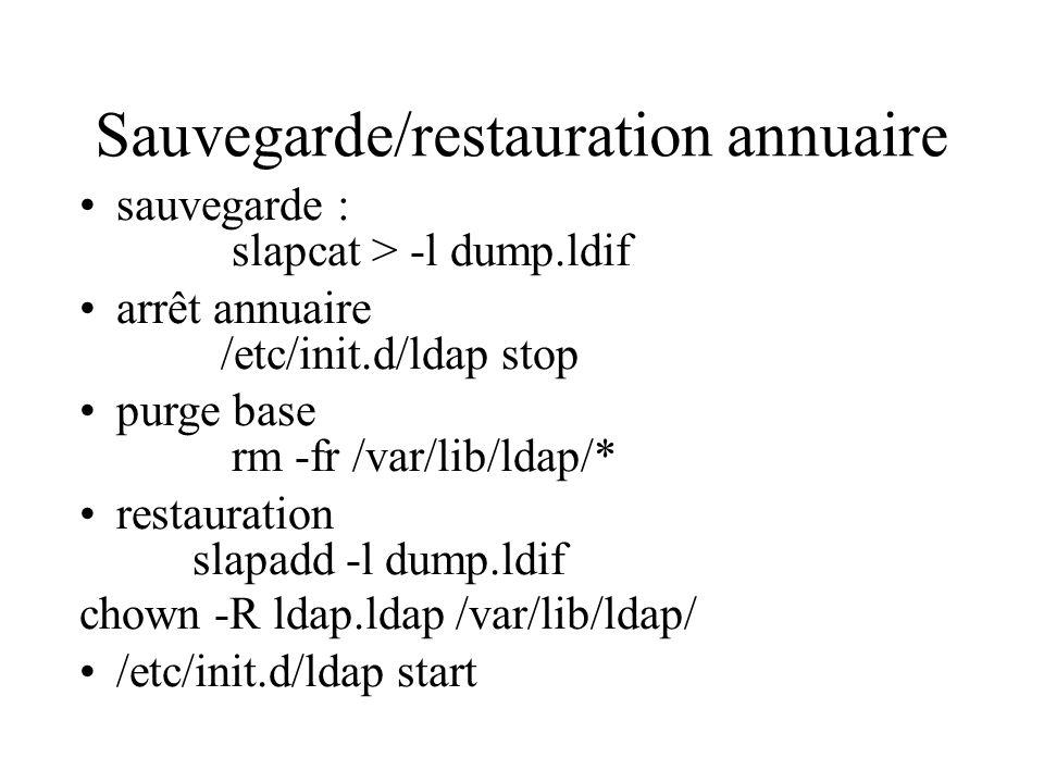 Sauvegarde/restauration annuaire sauvegarde : slapcat > -l dump.ldif arrêt annuaire /etc/init.d/ldap stop purge base rm -fr /var/lib/ldap/* restaurati