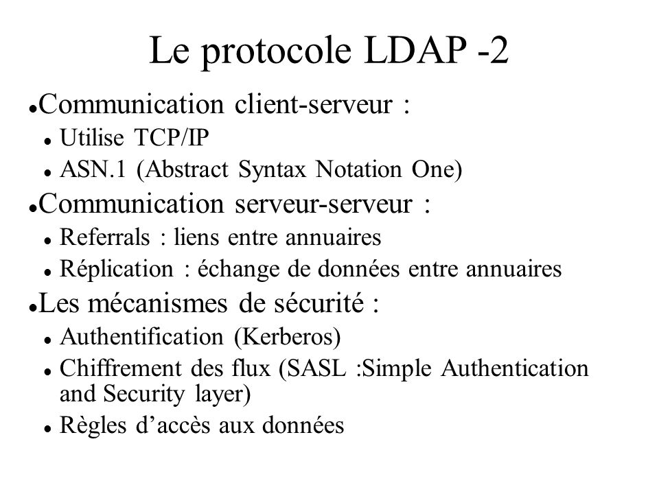 Le protocole LDAP -2 Communication client-serveur : Utilise TCP/IP ASN.1 (Abstract Syntax Notation One) Communication serveur-serveur : Referrals : liens entre annuaires Réplication : échange de données entre annuaires Les mécanismes de sécurité : Authentification (Kerberos) Chiffrement des flux (SASL :Simple Authentication and Security layer) Règles daccès aux données