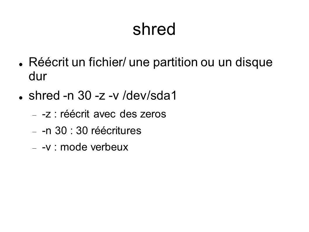 shred Réécrit un fichier/ une partition ou un disque dur shred -n 30 -z -v /dev/sda1 -z : réécrit avec des zeros -n 30 : 30 réécritures -v : mode verb