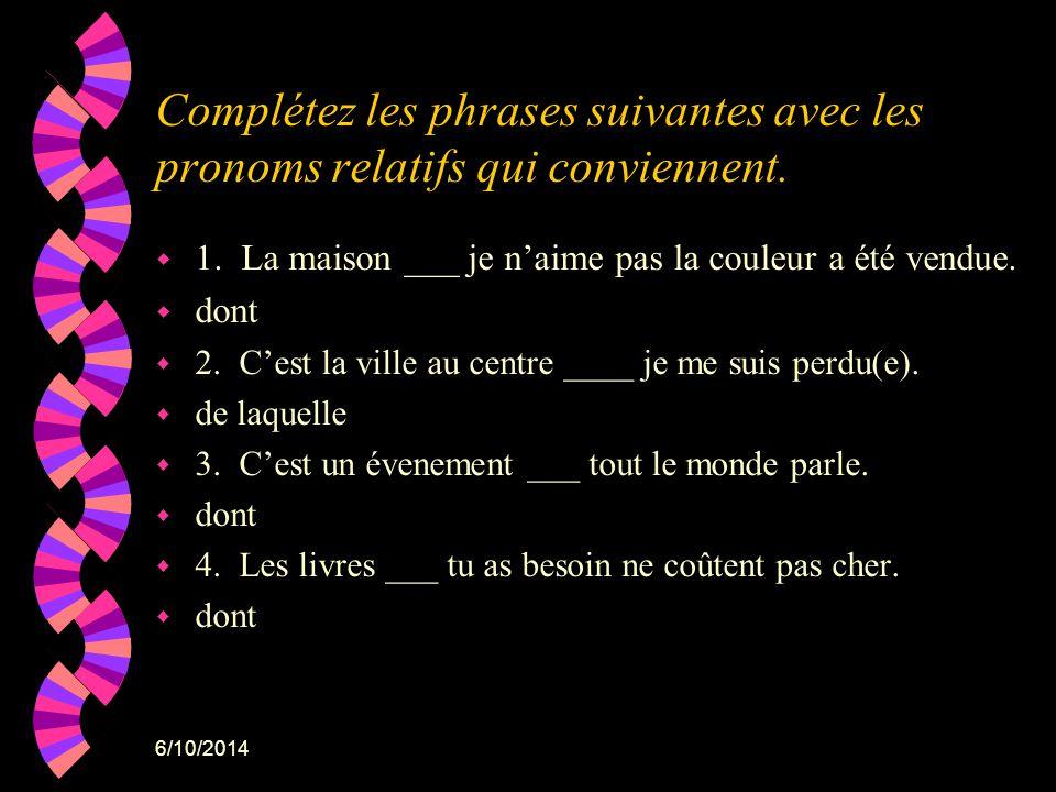 6/10/2014 Complétez les phrases suivantes avec les pronoms relatifs qui conviennent. w 1. La maison ___ je naime pas la couleur a été vendue. w dont w
