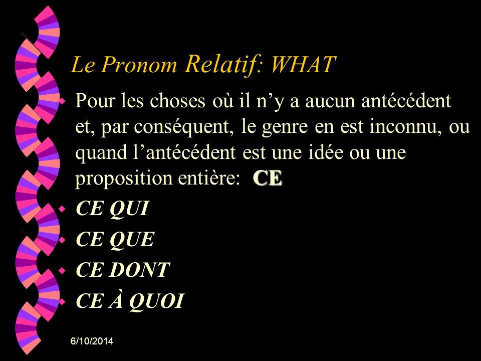 6/10/2014 Le Pronom Relatif : WHAT CE w Pour les choses où il ny a aucun antécédent et, par conséquent, le genre en est inconnu, ou quand lantécédent