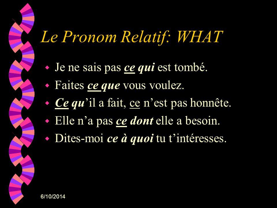 6/10/2014 Le Pronom Relatif: WHAT w Je ne sais pas ce qui est tombé. w Faites ce que vous voulez. w Ce quil a fait, ce nest pas honnête. w Elle na pas