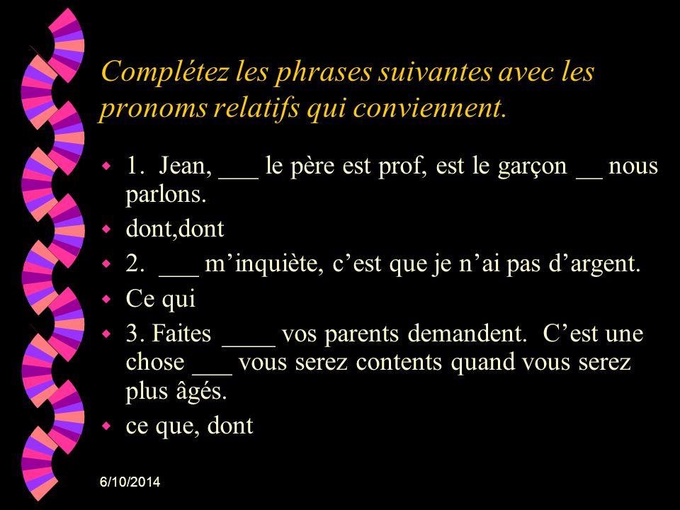 6/10/2014 Complétez les phrases suivantes avec les pronoms relatifs qui conviennent. w 1. Jean, ___ le père est prof, est le garçon __ nous parlons. w