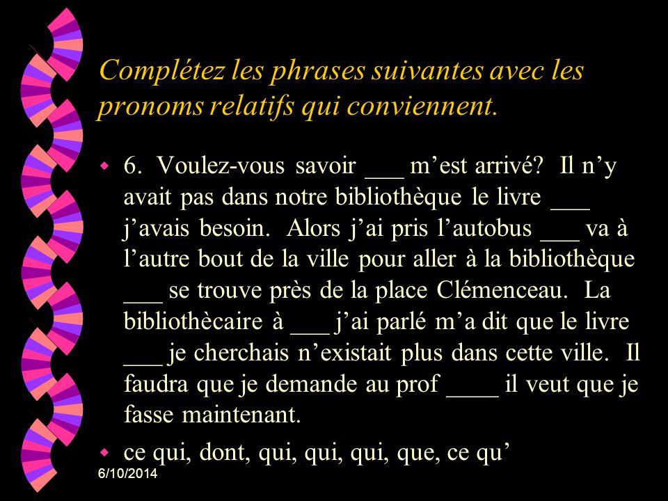 6/10/2014 Complétez les phrases suivantes avec les pronoms relatifs qui conviennent. w 6. Voulez-vous savoir ___ mest arrivé? Il ny avait pas dans not