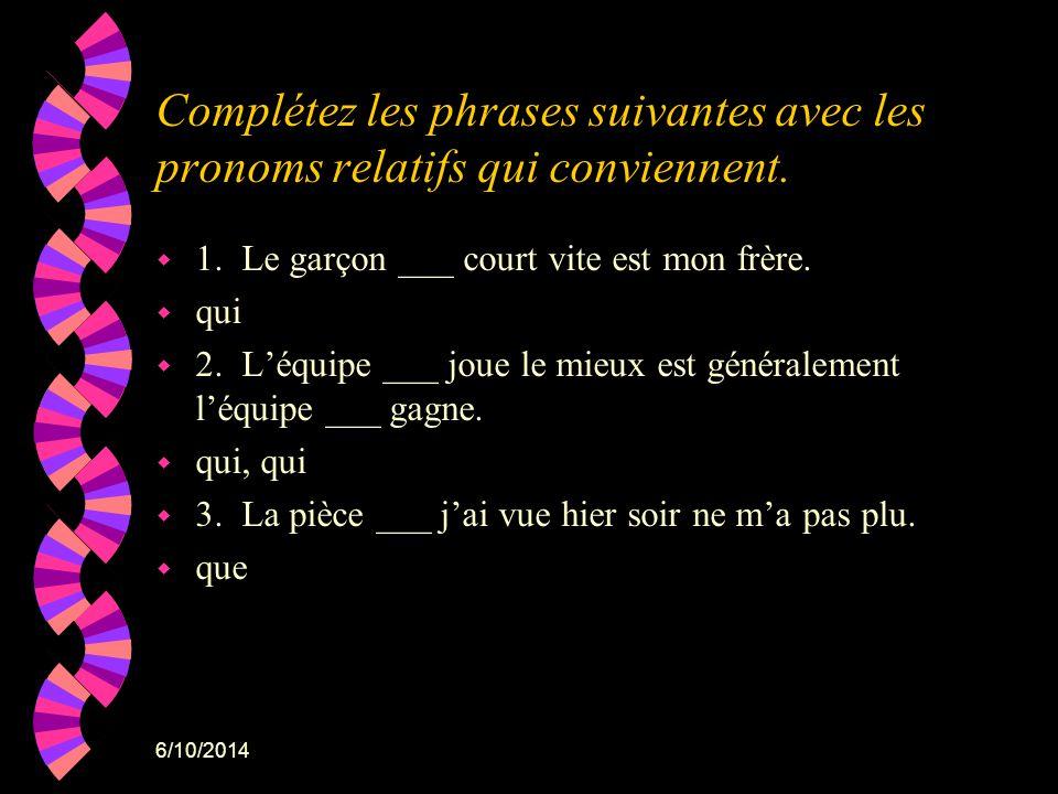 6/10/2014 Complétez les phrases suivantes avec les pronoms relatifs qui conviennent. w 1. Le garçon ___ court vite est mon frère. w qui w 2. Léquipe _