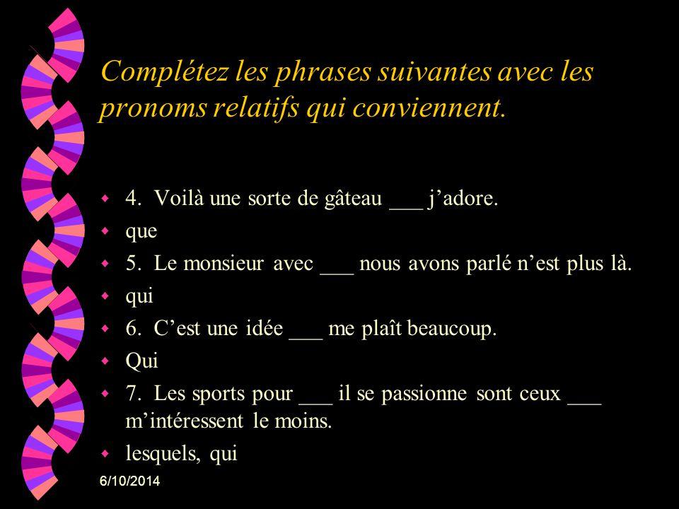 6/10/2014 Complétez les phrases suivantes avec les pronoms relatifs qui conviennent. w 4. Voilà une sorte de gâteau ___ jadore. w que w 5. Le monsieur