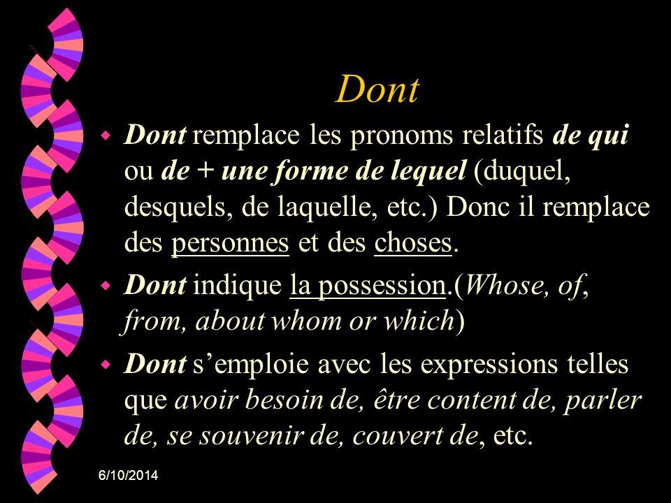 6/10/2014 Dont w Dont remplace les pronoms relatifs de qui ou de + une forme de lequel (duquel, desquels, de laquelle, etc.) Donc il remplace des pers