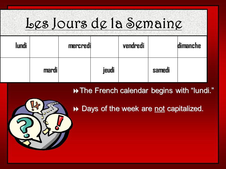 Les Jours de la Semaine lundi mardi mercredi jeudi vendredi samedi dimanche The French calendar begins with lundi.